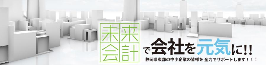 未来会計で会社を元気に!!静岡県東部の中小企業の皆様を全力でサポートします!!!